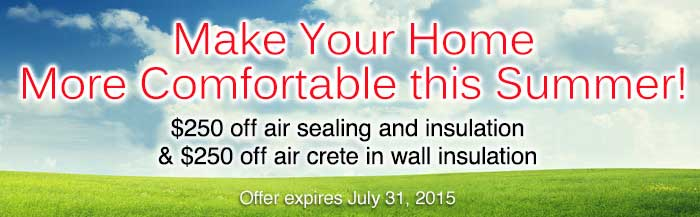 Make your home more comfortable this summer! $250 off air sealing and insulation & $250 off air crete in wall insulation. Expires July 31st, 2015